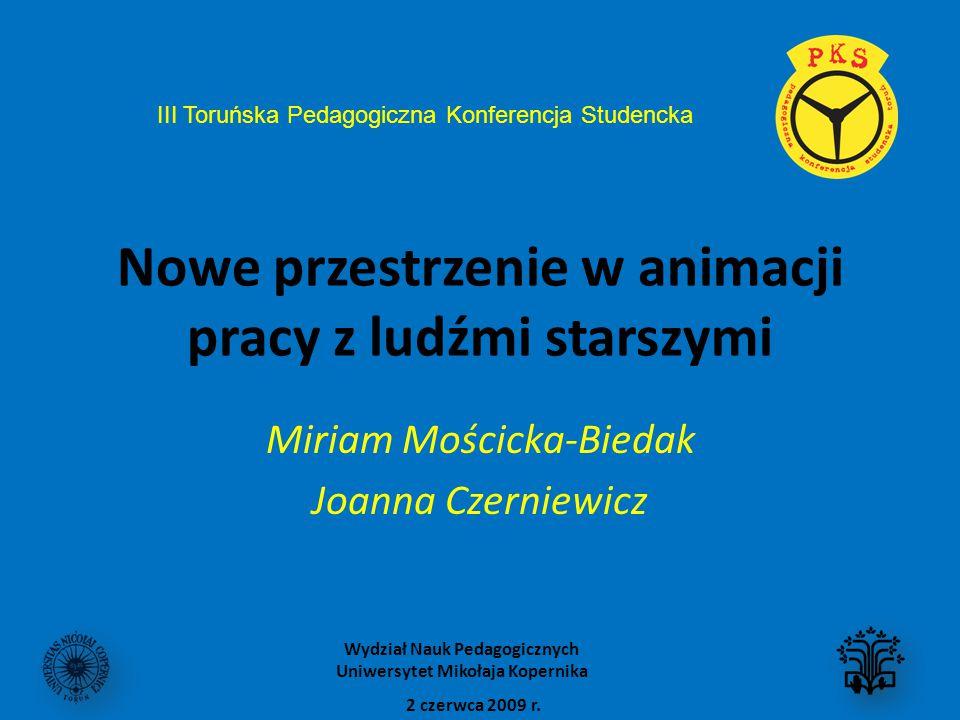 Nowe przestrzenie w animacji pracy z ludźmi starszymi Miriam Mościcka-Biedak Joanna Czerniewicz III Toruńska Pedagogiczna Konferencja Studencka 2 czerwca 2009 r.