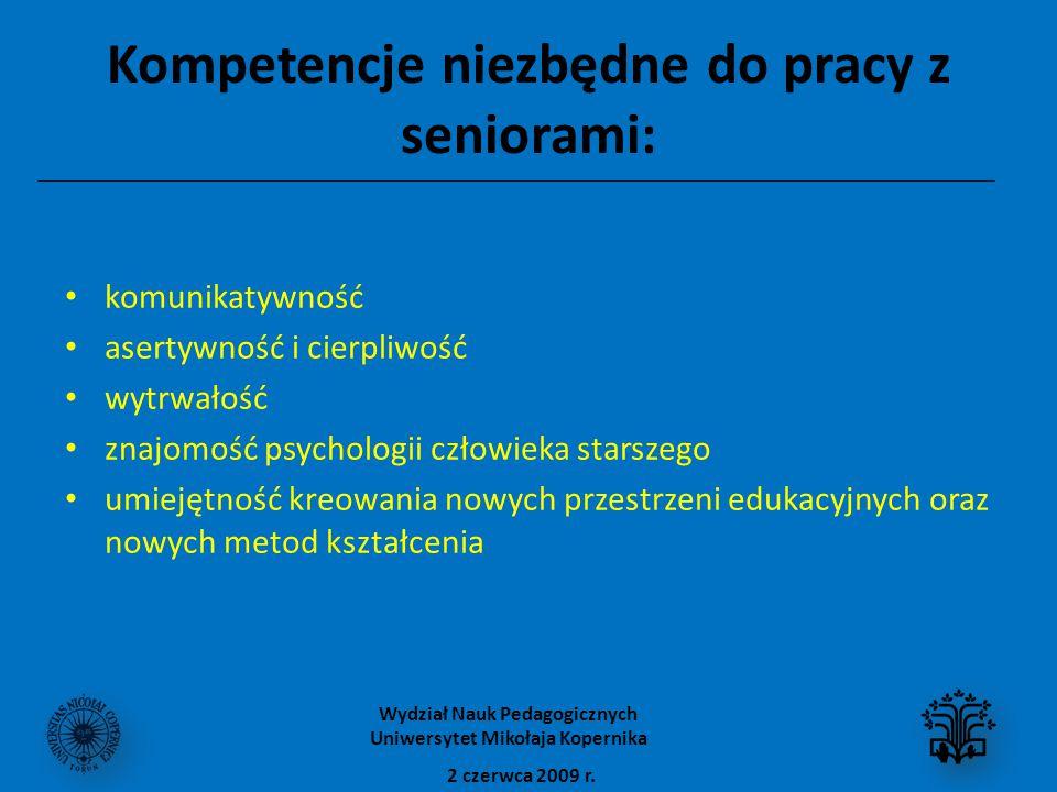 Kompetencje niezbędne do pracy z seniorami: komunikatywność asertywność i cierpliwość wytrwałość znajomość psychologii człowieka starszego umiejętność kreowania nowych przestrzeni edukacyjnych oraz nowych metod kształcenia 2 czerwca 2009 r.