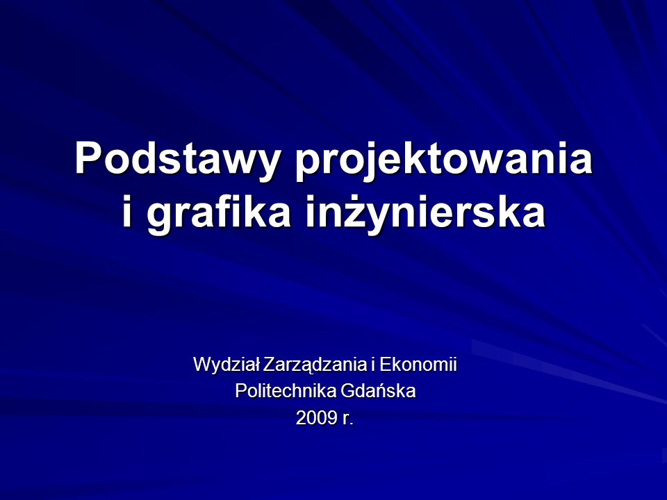 Podstawy projektowania i grafika inżynierska Wydział Zarządzania i Ekonomii Politechnika Gdańska 2009 r.