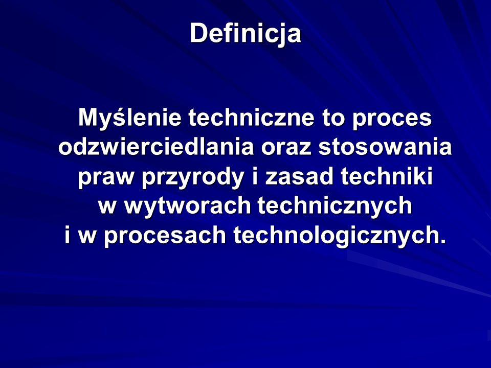 Definicja Myślenie techniczne to proces odzwierciedlania oraz stosowania praw przyrody i zasad techniki w wytworach technicznych i w procesach technol