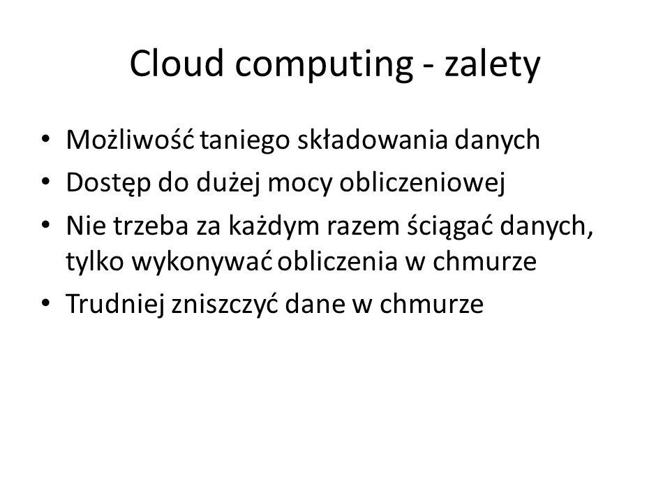 Cloud computing - zalety Możliwość taniego składowania danych Dostęp do dużej mocy obliczeniowej Nie trzeba za każdym razem ściągać danych, tylko wykonywać obliczenia w chmurze Trudniej zniszczyć dane w chmurze