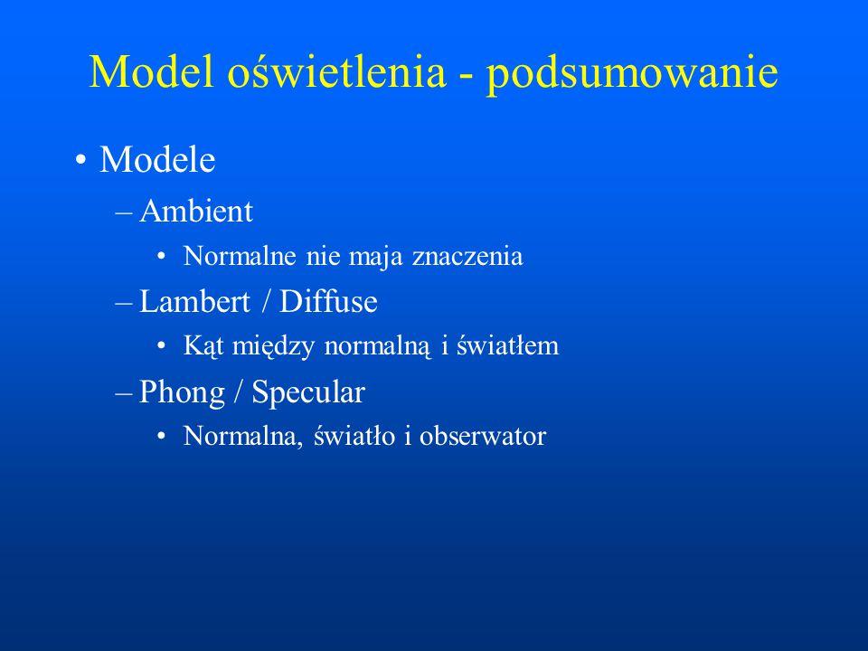 Model oświetlenia - podsumowanie Modele –Ambient Normalne nie maja znaczenia –Lambert / Diffuse Kąt między normalną i światłem –Phong / Specular Norma