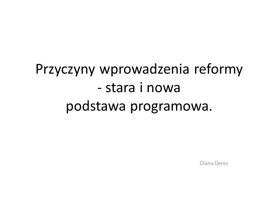 Przyczyny wprowadzenia reformy - stara i nowa podstawa programowa. Diana Deres