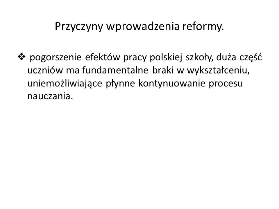Przyczyny wprowadzenia reformy.  pogorszenie efektów pracy polskiej szkoły, duża część uczniów ma fundamentalne braki w wykształceniu, uniemożliwiają