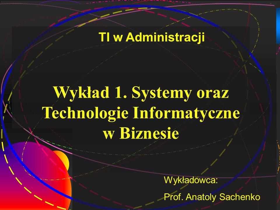 2 Wykład 1. Systemy oraz Technologie Informatyczne w Biznesie Wykładowca: Prof. Anatoly Sachenko TI w Administracji