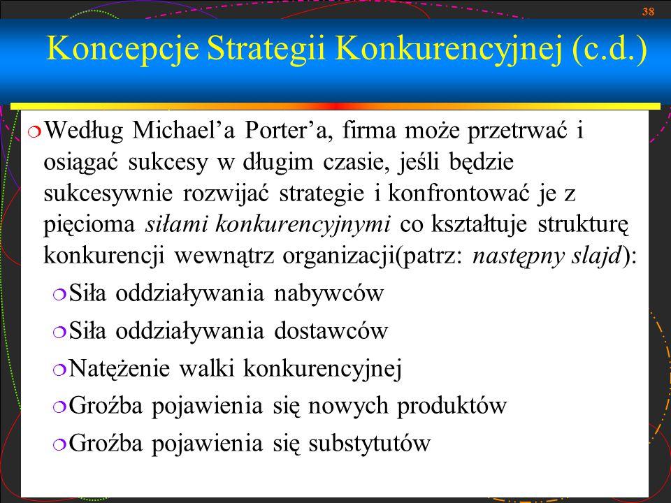38 Koncepcje Strategii Konkurencyjnej (c.d.)  Według Michael'a Porter'a, firma może przetrwać i osiągać sukcesy w długim czasie, jeśli będzie sukcesy