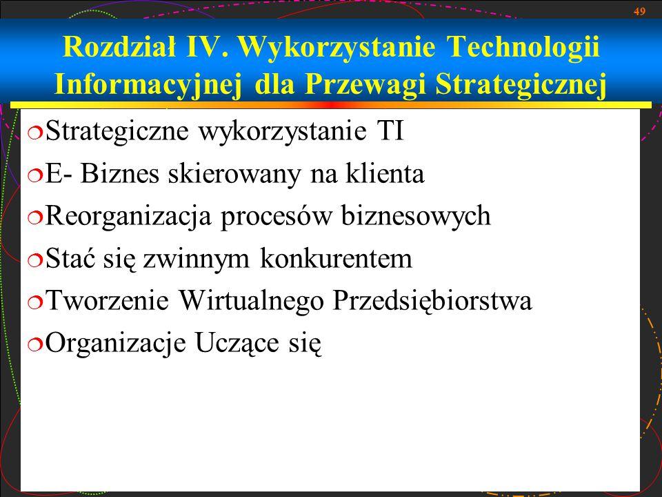 49 Rozdział IV. Wykorzystanie Technologii Informacyjnej dla Przewagi Strategicznej  Strategiczne wykorzystanie TI  E- Biznes skierowany na klienta 