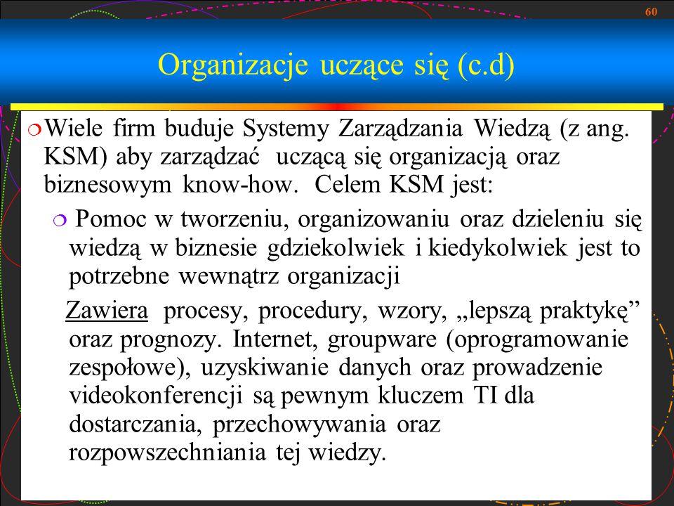 60 Organizacje uczące się (c.d)  Wiele firm buduje Systemy Zarządzania Wiedzą (z ang. KSM) aby zarządzać uczącą się organizacją oraz biznesowym know-