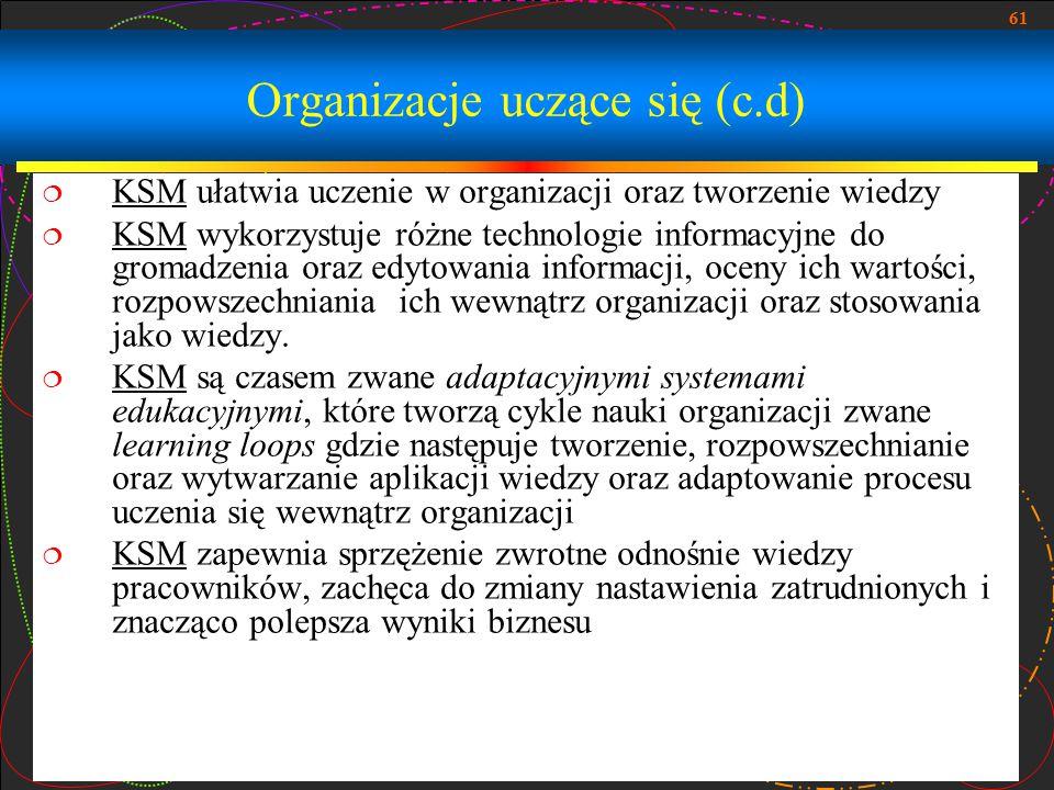61 Organizacje uczące się (c.d)  KSM ułatwia uczenie w organizacji oraz tworzenie wiedzy  KSM wykorzystuje różne technologie informacyjne do gromadz