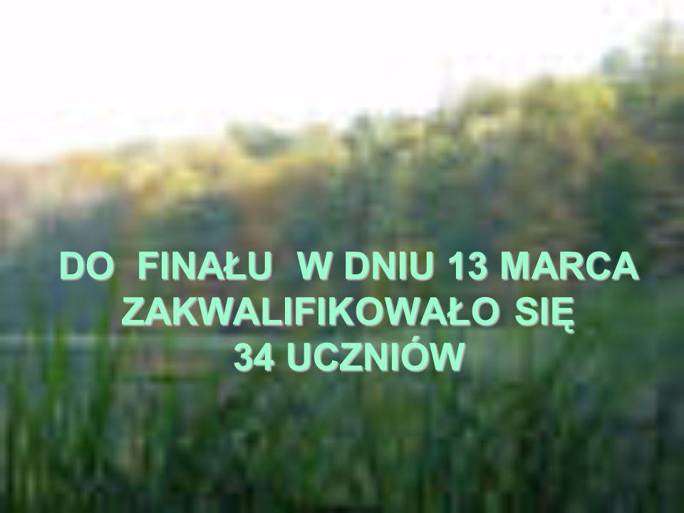DO FINAŁU W DNIU 13 MARCA ZAKWALIFIKOWAŁO SIĘ 34 UCZNIÓW