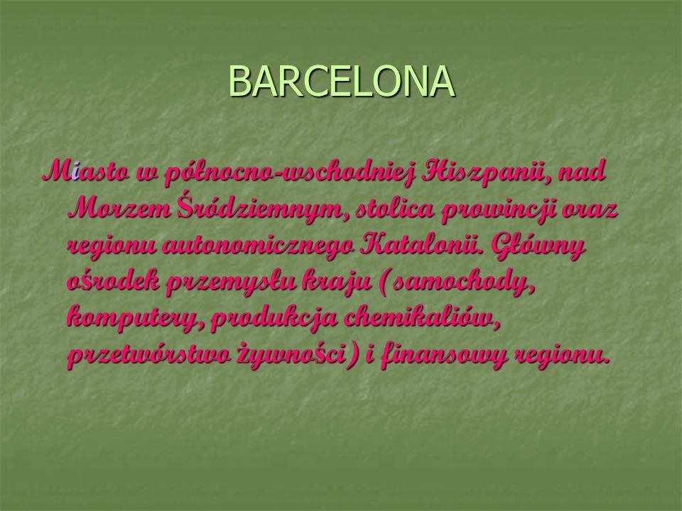 BARCELONA Miasto w północno-wschodniej Hiszpanii, nad Morzem Ś ródziemnym, stolica prowincji oraz regionu autonomicznego Katalonii. Główny o ś rodek p