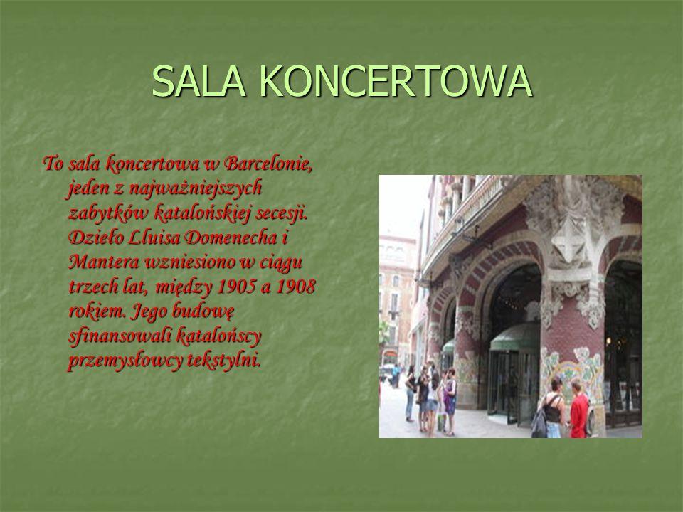 SALA KONCERTOWA To sala koncertowa w Barcelonie, jeden z najważniejszych zabytków katalońskiej secesji. Dzieło Lluisa Domenecha i Mantera wzniesiono w