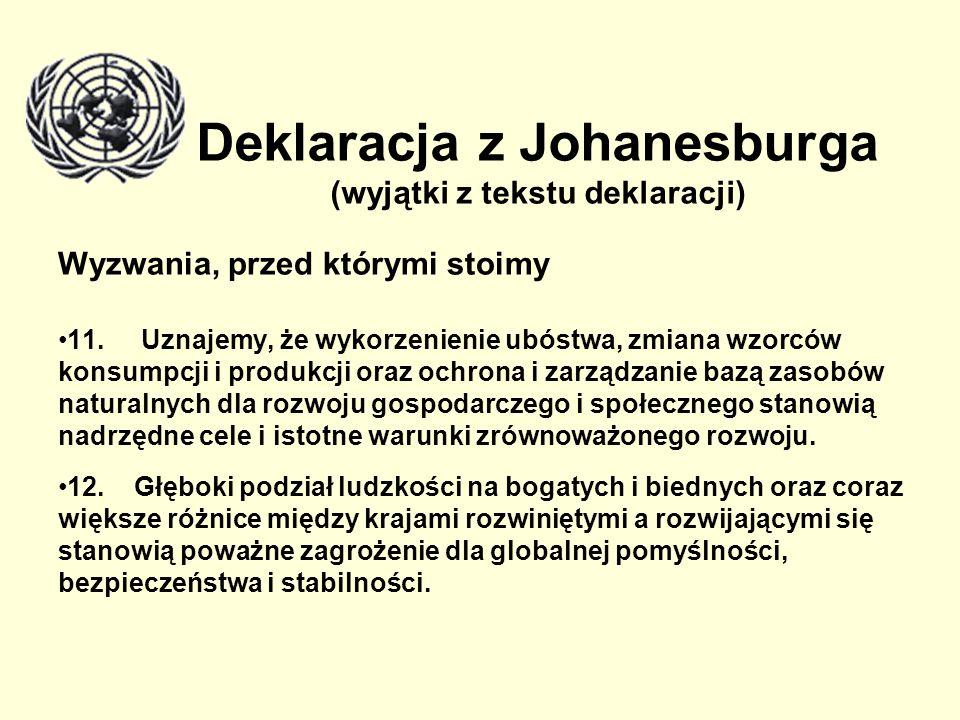 Deklaracja z Johanesburga (wyjątki z tekstu deklaracji) Wyzwania, przed którymi stoimy 11. Uznajemy, że wykorzenienie ubóstwa, zmiana wzorców konsumpc