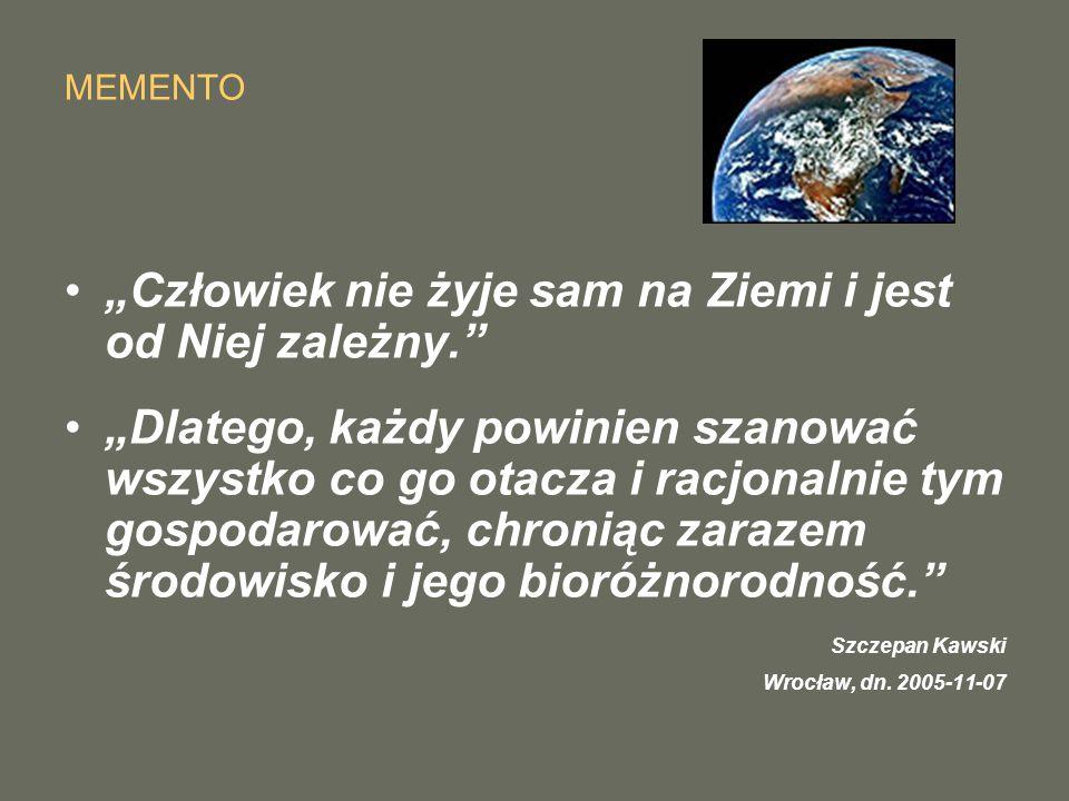 """MEMENTO """"Człowiek nie żyje sam na Ziemi i jest od Niej zależny. """"Dlatego, każdy powinien szanować wszystko co go otacza i racjonalnie tym gospodarować, chroniąc zarazem środowisko i jego bioróżnorodność. Szczepan Kawski Wrocław, dn."""