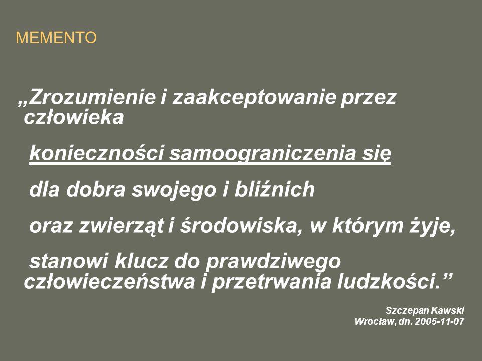 """MEMENTO """"Zrozumienie i zaakceptowanie przez człowieka konieczności samoograniczenia się dla dobra swojego i bliźnich oraz zwierząt i środowiska, w którym żyje, stanowi klucz do prawdziwego człowieczeństwa i przetrwania ludzkości. Szczepan Kawski Wrocław, dn."""