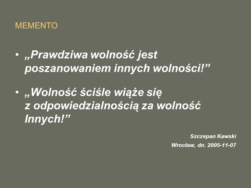 """MEMENTO """"Prawdziwa wolność jest poszanowaniem innych wolności!"""" """"Wolność ściśle wiąże się z odpowiedzialnością za wolność Innych!"""" Szczepan Kawski Wro"""