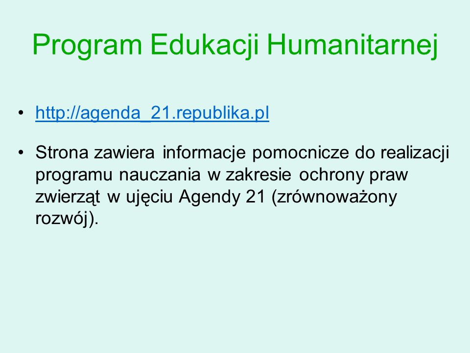 Program Edukacji Humanitarnej http://agenda_21.republika.pl Strona zawiera informacje pomocnicze do realizacji programu nauczania w zakresie ochrony praw zwierząt w ujęciu Agendy 21 (zrównoważony rozwój).