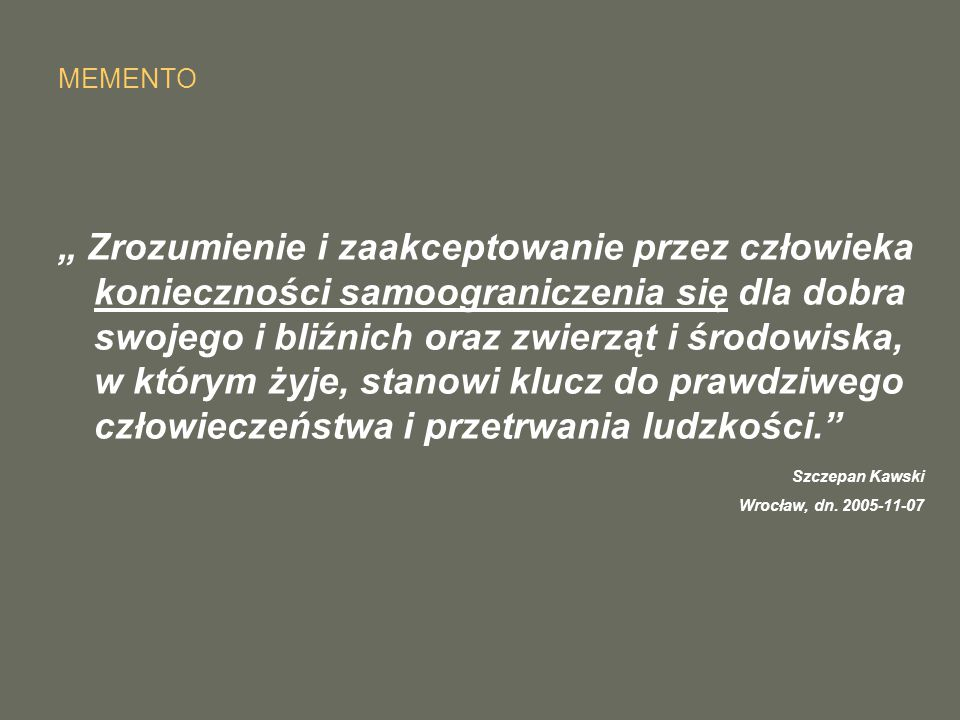 """MEMENTO """" Zrozumienie i zaakceptowanie przez człowieka konieczności samoograniczenia się dla dobra swojego i bliźnich oraz zwierząt i środowiska, w którym żyje, stanowi klucz do prawdziwego człowieczeństwa i przetrwania ludzkości. Szczepan Kawski Wrocław, dn."""