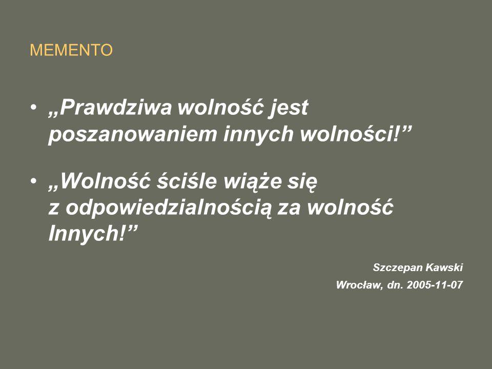 """MEMENTO """"Prawdziwa wolność jest poszanowaniem innych wolności! """"Wolność ściśle wiąże się z odpowiedzialnością za wolność Innych! Szczepan Kawski Wrocław, dn."""