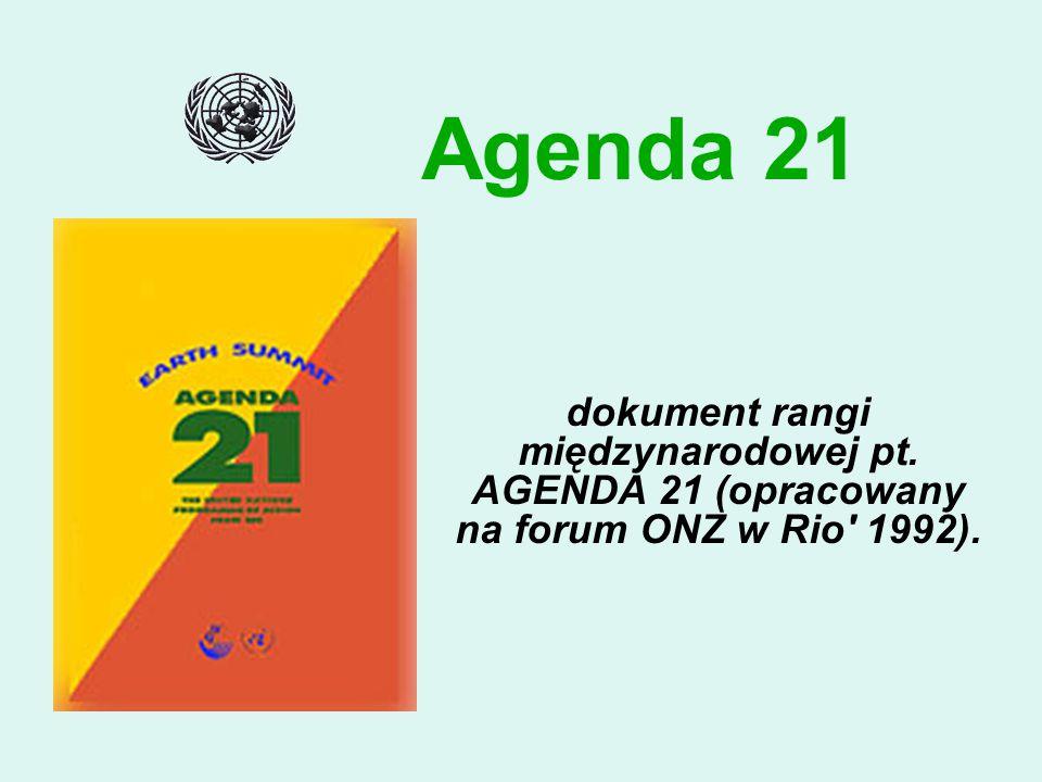 Agenda 21 dokument rangi międzynarodowej pt. AGENDA 21 (opracowany na forum ONZ w Rio 1992).