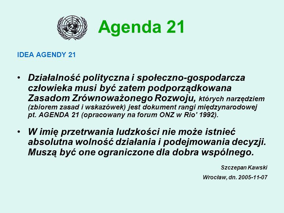 Agenda 21 IDEA AGENDY 21 Działalność polityczna i społeczno-gospodarcza człowieka musi być zatem podporządkowana Zasadom Zrównoważonego Rozwoju, których narzędziem (zbiorem zasad i wskazówek) jest dokument rangi międzynarodowej pt.