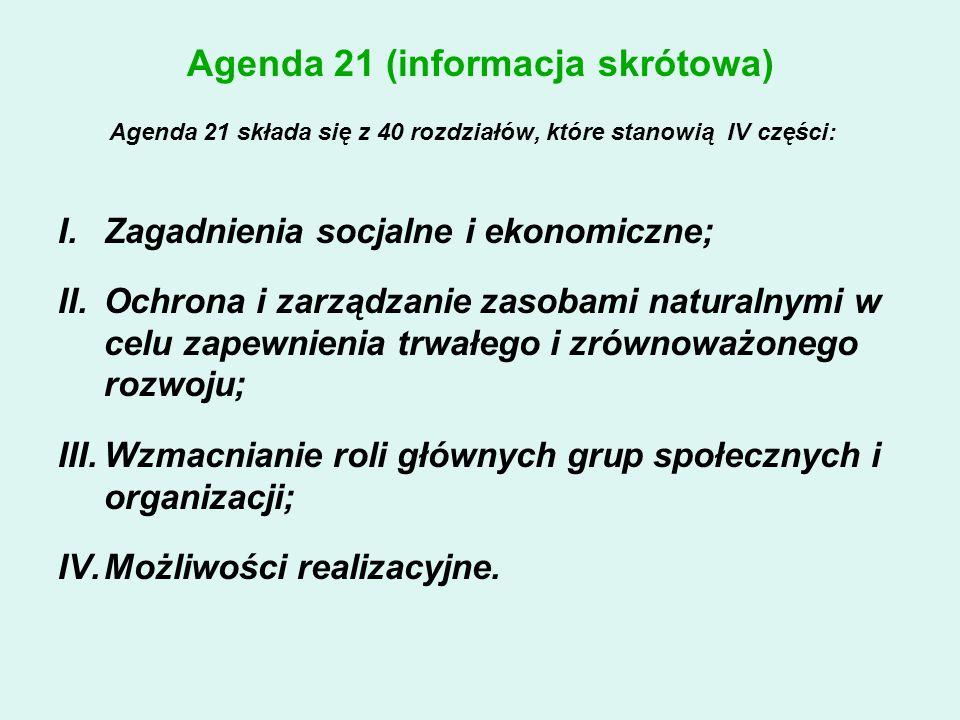 Agenda 21 (informacja skrótowa) Agenda 21 składa się z 40 rozdziałów, które stanowią IV części: I.Zagadnienia socjalne i ekonomiczne; II.Ochrona i zarządzanie zasobami naturalnymi w celu zapewnienia trwałego i zrównoważonego rozwoju; III.Wzmacnianie roli głównych grup społecznych i organizacji; IV.Możliwości realizacyjne.