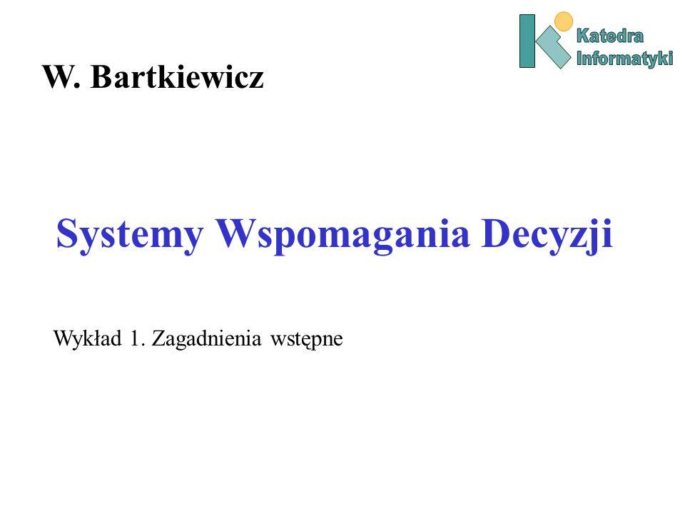 Systemy Wspomagania Decyzji W. Bartkiewicz Wykład 1. Zagadnienia wstępne