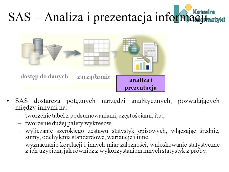 SAS dostarcza potężnych narzędzi analitycznych, pozwalających między innymi na: –tworzenie tabel z podsumowaniami, częstościami, itp., –tworzenie duże