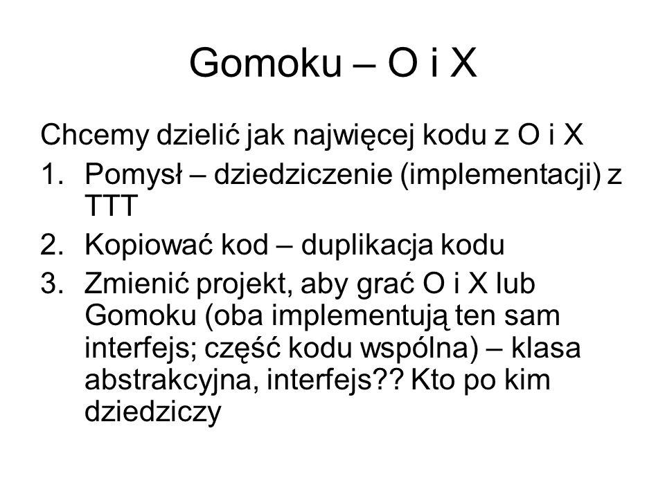 Gomoku – O i X Chcemy dzielić jak najwięcej kodu z O i X 1.Pomysł – dziedziczenie (implementacji) z TTT 2.Kopiować kod – duplikacja kodu 3.Zmienić projekt, aby grać O i X lub Gomoku (oba implementują ten sam interfejs; część kodu wspólna) – klasa abstrakcyjna, interfejs .