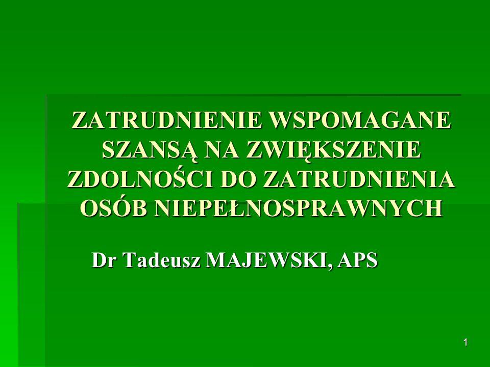 1 ZATRUDNIENIE WSPOMAGANE SZANSĄ NA ZWIĘKSZENIE ZDOLNOŚCI DO ZATRUDNIENIA OSÓB NIEPEŁNOSPRAWNYCH Dr Tadeusz MAJEWSKI, APS