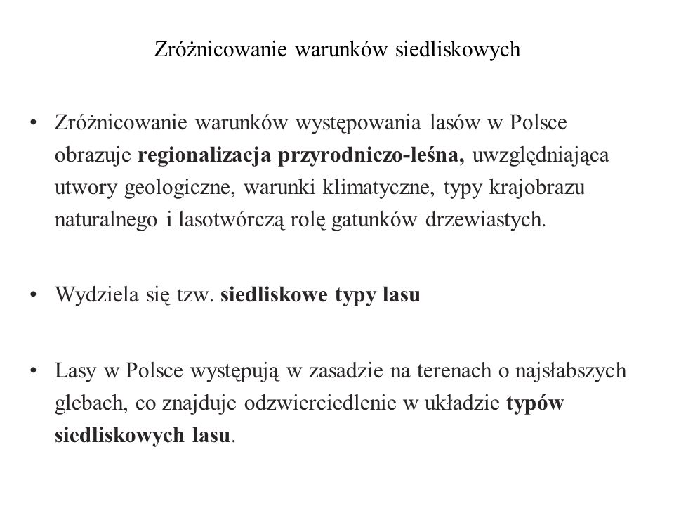 Zróżnicowanie warunków siedliskowych Zróżnicowanie warunków występowania lasów w Polsce obrazuje regionalizacja przyrodniczo-leśna, uwzględniająca utw
