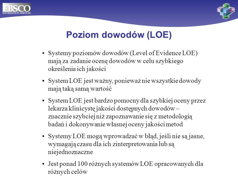 Poziom dowodów (LOE) DynaMed zapewnia łatwe do zinterpretowania oznakowanie poziomu dowodów tak, aby użytkownik mógł szybko znaleźć najlepsze dostępne dowody i ustalić ich jakość Nie wszystkie źródła z zakresu medycyny opartej na dowodach stosują łatwe w użyciu systemy oznaczania dowodów; niektóre w ogóle nie stosują systemu LOE DynaMed używa 3 poziomów dowodów (Levels of Evidence) : –Poziom 1 – najbardziej wiarygodne dowody –Poziom 2 – średni poziom dowodów –Poziom 3 – brak bezpośrednich dowodów