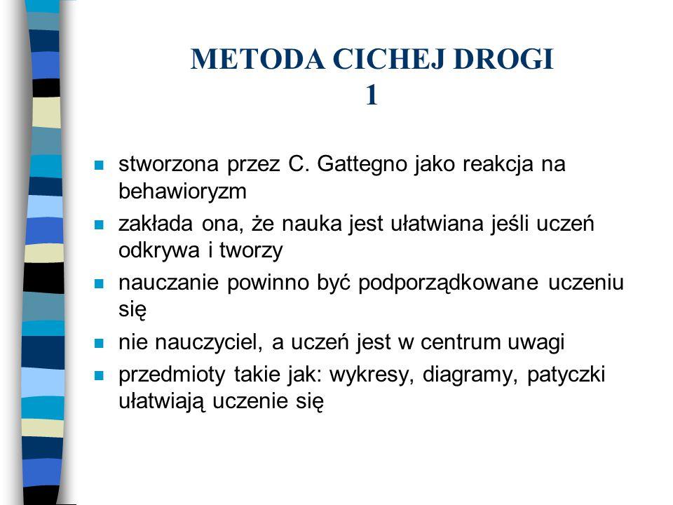 METODA CICHEJ DROGI 1 n stworzona przez C. Gattegno jako reakcja na behawioryzm n zakłada ona, że nauka jest ułatwiana jeśli uczeń odkrywa i tworzy n