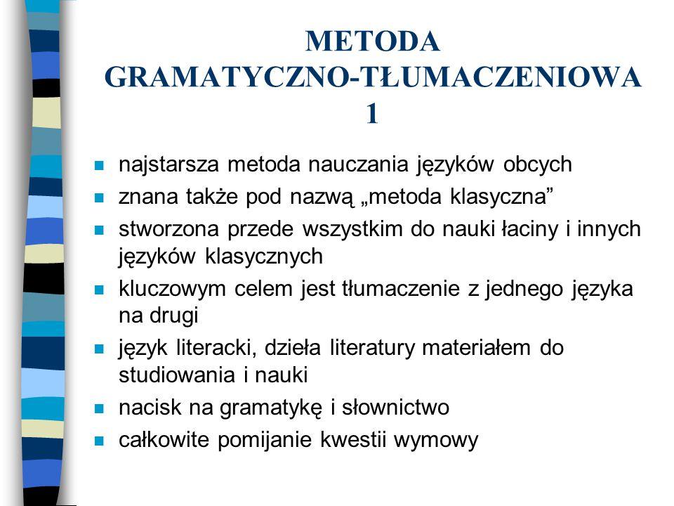 METODA GRAMATYCZNO-TŁUMACZENIOWA 2 n umiejętności komunikacyjne nie są istotne n nacisk na poprawność, dokładność n nauka gramatyki wg sposobu dedukcyjnego n podkreślanie podobieństw pomiędzy językiem ojczystym, a nauczanym n tradycyjne role studenta i nauczyciela n typowe ćwiczenia: tłumaczenie zdań i dłuższych tekstów, czytanie i odpowiadanie na pytania do tekstu, pamięciowa nauka wierszy i innych tekstów, nauka słownictwa (synonimy, antonimy)