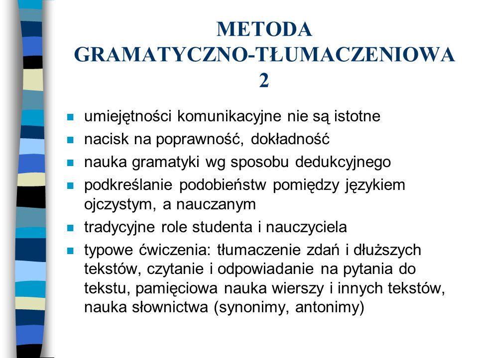 METODA GRAMATYCZNO-TŁUMACZENIOWA 2 n umiejętności komunikacyjne nie są istotne n nacisk na poprawność, dokładność n nauka gramatyki wg sposobu dedukcy