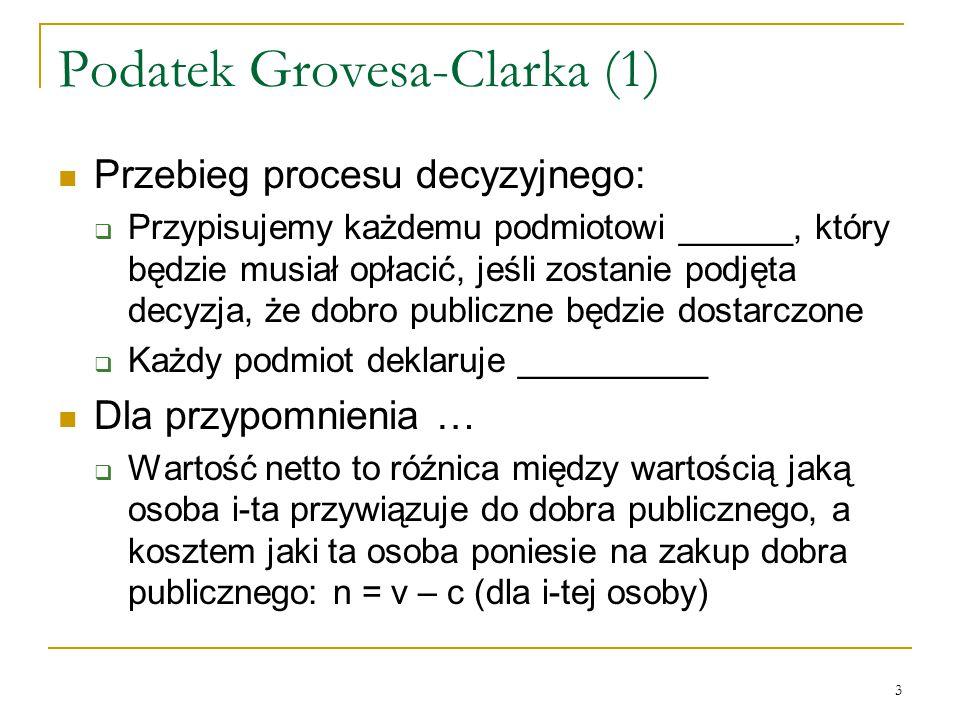 3 Podatek Grovesa-Clarka (1) Przebieg procesu decyzyjnego:  Przypisujemy każdemu podmiotowi ______, ktόry będzie musiał opłacić, jeśli zostanie podjęta decyzja, że dobro publiczne będzie dostarczone  Każdy podmiot deklaruje __________ Dla przypomnienia …  Wartość netto to rόźnica między wartością jaką osoba i-ta przywiązuje do dobra publicznego, a kosztem jaki ta osoba poniesie na zakup dobra publicznego: n = v – c (dla i-tej osoby)