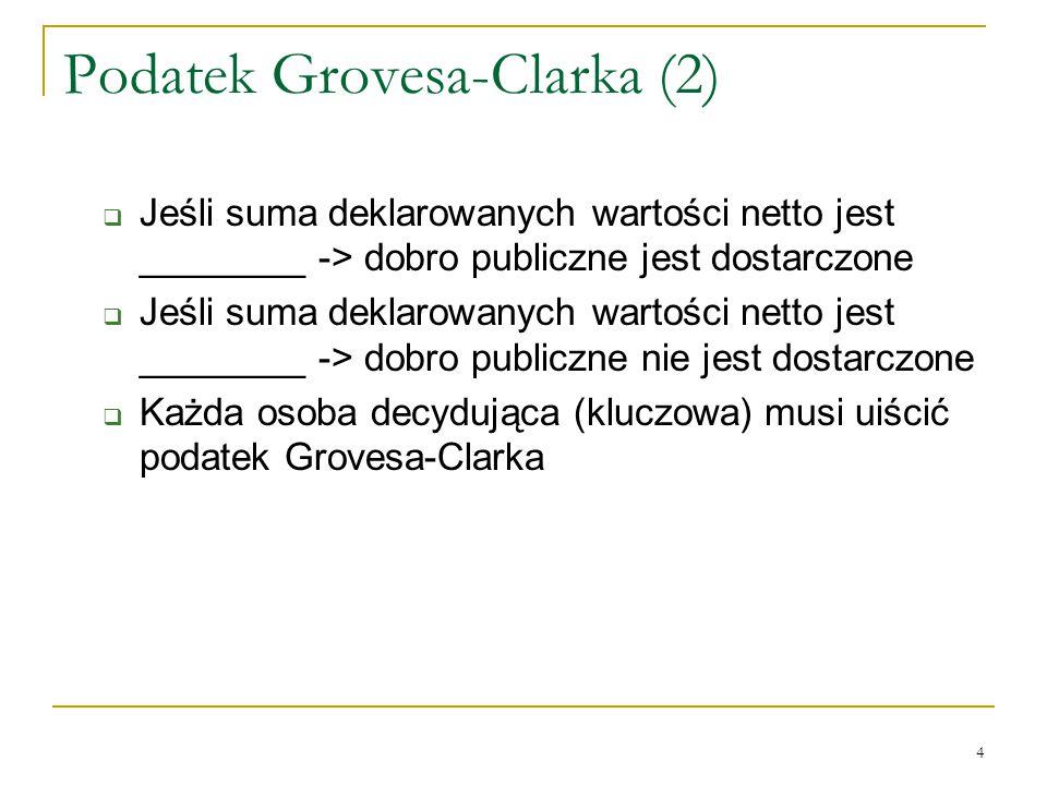 4 Podatek Grovesa-Clarka (2)  Jeśli suma deklarowanych wartości netto jest ________ -> dobro publiczne jest dostarczone  Jeśli suma deklarowanych wartości netto jest ________ -> dobro publiczne nie jest dostarczone  Każda osoba decydująca (kluczowa) musi uiścić podatek Grovesa-Clarka