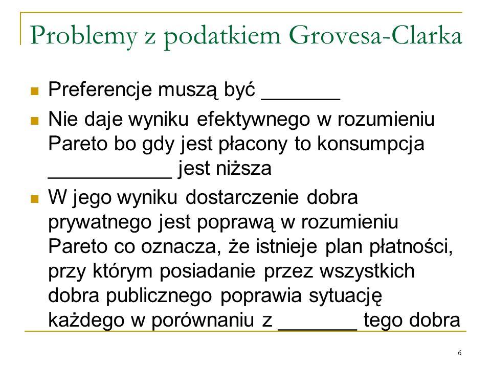 6 Problemy z podatkiem Grovesa-Clarka Preferencje muszą być _______ Nie daje wyniku efektywnego w rozumieniu Pareto bo gdy jest płacony to konsumpcja ___________ jest niższa W jego wyniku dostarczenie dobra prywatnego jest poprawą w rozumieniu Pareto co oznacza, że istnieje plan płatności, przy ktόrym posiadanie przez wszystkich dobra publicznego poprawia sytuację każdego w porόwnaniu z _______ tego dobra