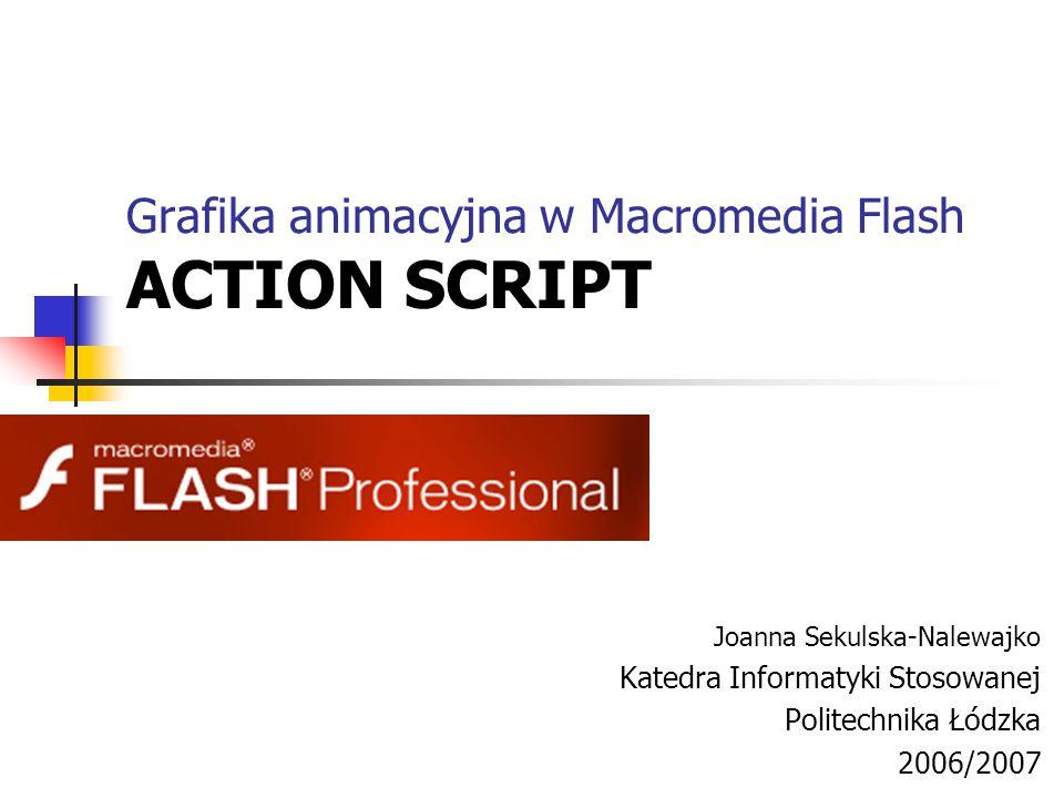 Grafika animacyjna w Macromedia Flash ACTION SCRIPT Joanna Sekulska-Nalewajko Katedra Informatyki Stosowanej Politechnika Łódzka 2006/2007