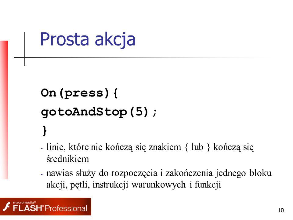 10 Prosta akcja On(press){ gotoAndStop(5); } - linie, które nie kończą się znakiem { lub } kończą się średnikiem - nawias służy do rozpoczęcia i zakończenia jednego bloku akcji, pętli, instrukcji warunkowych i funkcji