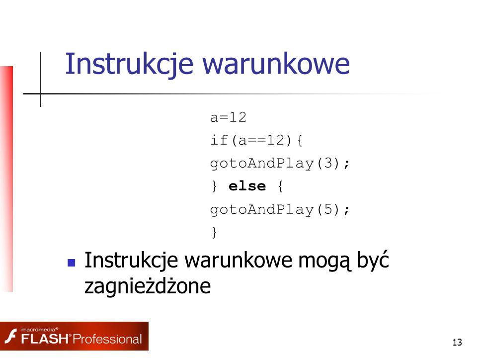13 Instrukcje warunkowe a=12 if(a==12){ gotoAndPlay(3); } else { gotoAndPlay(5); } Instrukcje warunkowe mogą być zagnieżdżone