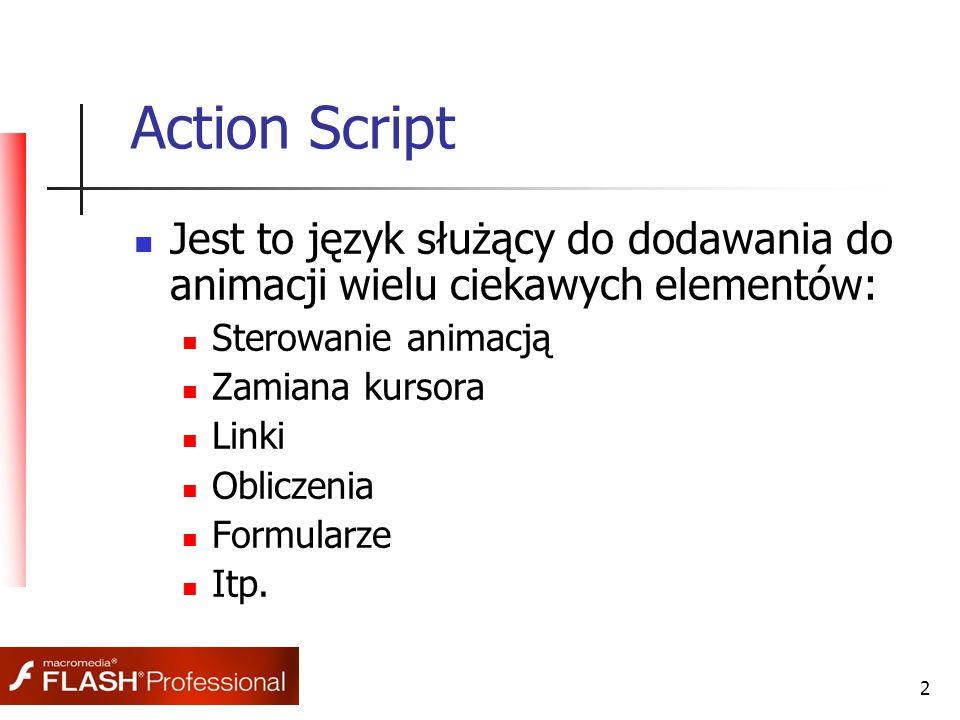 2 Action Script Jest to język służący do dodawania do animacji wielu ciekawych elementów: Sterowanie animacją Zamiana kursora Linki Obliczenia Formularze Itp.
