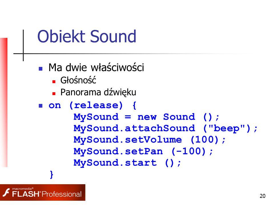 20 Obiekt Sound Ma dwie właściwości Głośność Panorama dźwięku on (release) { MySound = new Sound (); MySound.attachSound ( beep ); MySound.setVolume (100); MySound.setPan (-100); MySound.start (); }