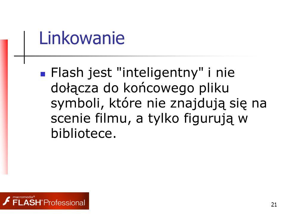 21 Linkowanie Flash jest inteligentny i nie dołącza do końcowego pliku symboli, które nie znajdują się na scenie filmu, a tylko figurują w bibliotece.