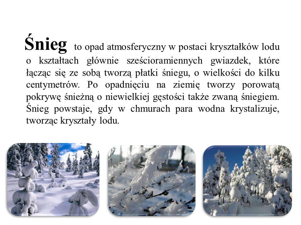 Śnieg to opad atmosferyczny w postaci kryształków lodu o kształtach głównie sześcioramiennych gwiazdek, które łącząc się ze sobą tworzą płatki śniegu,