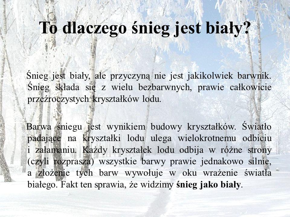To dlaczego śnieg jest biały? Śnieg jest biały, ale przyczyną nie jest jakikolwiek barwnik. Śnieg składa się z wielu bezbarwnych, prawie całkowicie pr