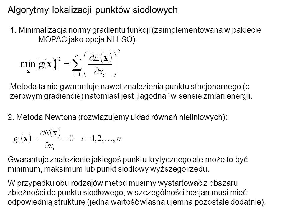 Algorytmy lokalizacji punktów siodłowych 1. Minimalizacja normy gradientu funkcji (zaimplementowana w pakiecie MOPAC jako opcja NLLSQ). Metoda ta nie