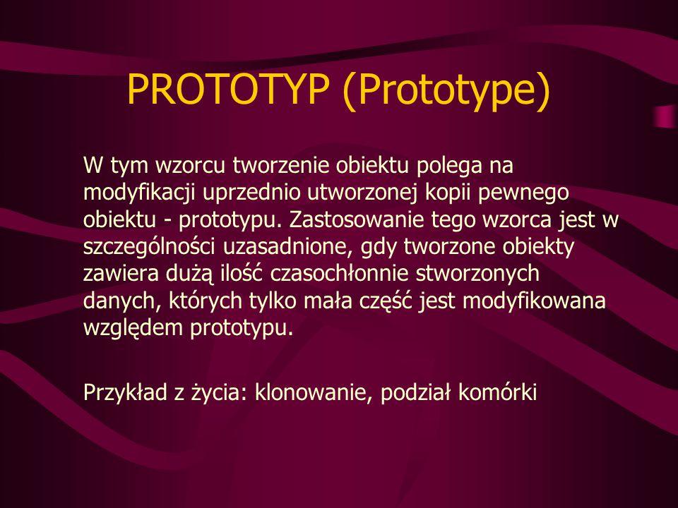 PROTOTYP (Prototype) W tym wzorcu tworzenie obiektu polega na modyfikacji uprzednio utworzonej kopii pewnego obiektu - prototypu.