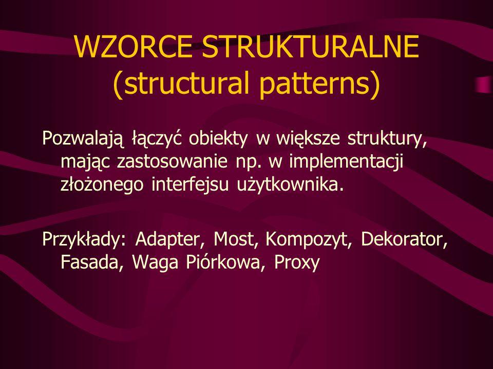WZORCE STRUKTURALNE (structural patterns) Pozwalają łączyć obiekty w większe struktury, mając zastosowanie np.