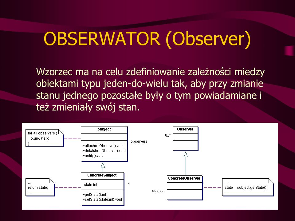 OBSERWATOR (Observer) Wzorzec ma na celu zdefiniowanie zależności miedzy obiektami typu jeden-do-wielu tak, aby przy zmianie stanu jednego pozostałe były o tym powiadamiane i też zmieniały swój stan.
